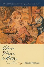 Cheese, Pears, & History in a Proverb - Massimo Montanari, Beth A. Brombert