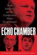 Echo Chamber: Rush Limbaugh and the Conservative Media Establishment - Kathleen Hall Jamieson, Joseph N. Cappella
