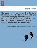 The Excellent Comedy, Called the Old Law: Or, a New Way to Please You [In Five Acts, in Verse and Prose] by Phil Massinger, T. Middleton, W. Rowley ... Together with an Exact and Perfect Catalogue of All the Playes, with the Authors Names, Etc. - Philip Massinger, Thomas Middleton, William Rowley