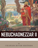 Legends of the Ancient World: The Life and Legacy of King Nebuchadnezzar II - Charles River Editors