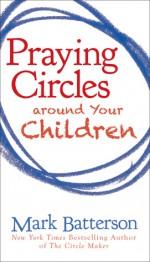 Praying Circles around Your Children - Mark Batterson