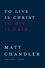 To Live Is Christ to Die Is Gain - Matt Chandler, Jared C. Wilson