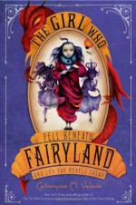 The Girl Who Fell Beneath Fairyland and Led the Revels There - Ana Juan, Catherynne M. Valente