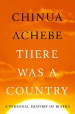 There Was A Country: A Personal History of Biafra - Chinua Achebe
