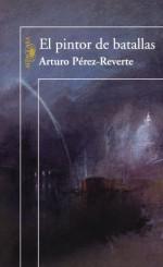 El pintor de batallas - Arturo Pérez-Reverte