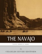 Native American Tribes: The History and Culture of the Navajo - Charles River Editors