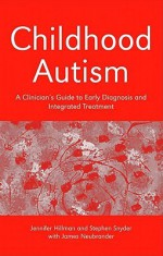 Childhood Autism: A Clinician's Guide to Early Diagnosis and Integrated Treatment - Jennifer Hillman, Stephen Snyder