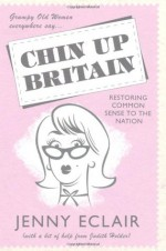 Grumpy Old Women Everywhere Say-- Chin Up Britain: Restoring Common Sense to the Nation - Jenny Eclair, Judith Holder
