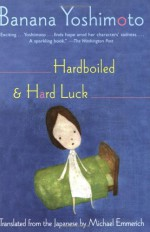 Hardboiled and Hard Luck - Banana Yoshimoto, Michael Emmerich