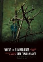Where the Summer Ends: The Best Horror Stories of Karl Edward Wagner, Volume 1 - Karl Edward Wagner, J.K. Potter, Stephen Jones, Peter Straub, Laird Barron