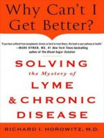 Why Can't I Get Better?: Solving the Mystery of Lyme and Chronic Disease - Richard I. Horowitz Md, Patrick Lawlor