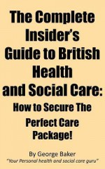 The Complete Insider's Guide to British Health and Social Care: How to Secure the Perfect Care Package - George Baker