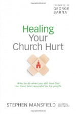 Healing Your Church Hurt: What to Do When You Still Love God But Have Been Wounded by His People - Stephen Mansfield, George Barna