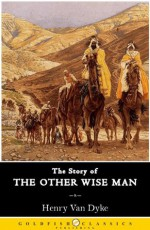 The Story of The Other Wise Man : Classic Christmas Children's Book (Annotated) - Henry van Dyke