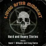 Living After Midnight: Hard and Heavy Stories - Randy Chandler, Matthew Fryer, Steven L. Shrewsbury, Kent Gowran, L.L. Soares, David T. Wilbanks, Craig Clarke