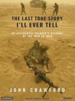 The Last True Story I'll Ever Tell: An Accidental Soldier's Account of the War in Iraq - John R. Crawford, Patrick G. Lawlor, Patrick Lawlor