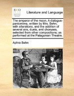 The Emperor of the Moon. a Dialogue-Pantomime; With Alterations, and the Addition of Several Airs, Duets, and Choruses, Selected - Aphra Behn