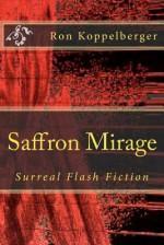 Saffron Mirage: Surreal Flash Fiction - Ron W. Koppelberger Jr.