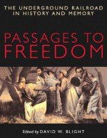 Passages to Freedom: The Underground Railroad in History and Memory - David W. Blight