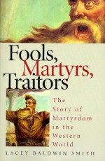 Fools, Martyrs, Traitors: The Story of Martyrdom in the Western World - Lacey Baldwin Smith
