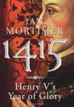 1415: Henry V's Year Of Glory - Ian Mortimer