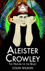 Aleister Crowley: The Nature of the Beast - Colin Wilson