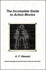 The Incomplete Guide to Action Movies - A.F. Stewart