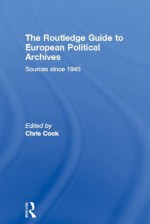 The Routledge Guide to European Political Archives: Sources since 1945 - Chris Cook