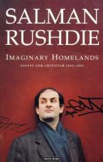 Imaginary Homelands: Essays and Criticism 1981-1991 - Salman Rushdie