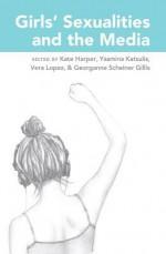 Girls' Sexualities and the Media - Kate Harper, Yasmina Katsulis, Vera Lopez, Georganne Scheiner Gillis