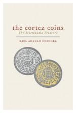 The Cortez Coins: The Moctezuma Treasure - Raul Angulo Coronel