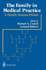 The Family in Medical Practice: A Family Systems Primer - Crouch, Leonard Roberts, Michael Crouch