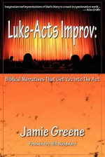 Luke-Acts Improv: Biblical Narratives That Get You Into the ACT - Jamie Greene, Bill Woodward