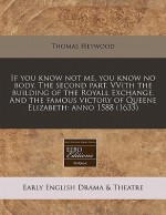 If You Know Not Me, You Know No Body. the Second Part. Vvith the Building of the Royall Exchange. and the Famous Victory of Queene Elizabeth: Anno 158 - Thomas Heywood