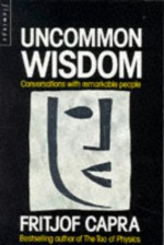 Uncommon Wisdom: Conversations With Remarkable People - Fritjof Capra