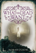 What the Dead Want - Norah Olson