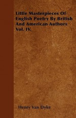 Little Masterpieces of English Poetry by British and American Authors Vol. IV - Henry van Dyke