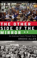 The Other Side of the Mirror: An American Travels Through Syria - Brooke Allen