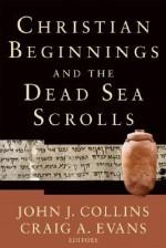 Christian Beginnings and the Dead Sea Scrolls - John J. Collins, Craig A. Evans