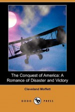 The Conquest of America: A Romance of Disaster and Victory (Dodo Press) - Cleveland Moffett