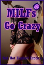 MILFs Go Crazy: Five Explicit Erotica Stories - Sarah Blitz, Jeanna Yung, Alice Drake, Angela Ward, Amber Cross