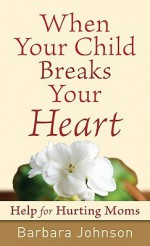 When Your Child Breaks Your Heart: Help for Hurting Moms - Barbara Johnson