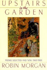 Upstairs in the Garden: Poems Selected and New 1968-1988 - Robin Morgan