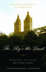 The Sky's the Limit: Passion and Property in Manhattan - Steven Gaines