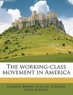 The Working-Class Movement in America - Edward Aveling, Eleanor Marx