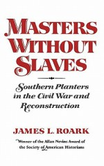 Masters without Slaves: Southern Planters in the Civil War and Reconstruction - James L. Roark
