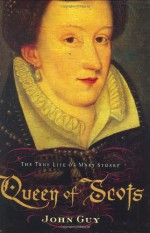 Queen of Scots: The True Life of Mary Stuart - John Guy