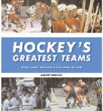 Hockey's Greatest Teams: Teams, Players and Plays That Changed the Game - Andrew Podnieks