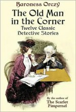 The Old Man in the Corner: Twelve Classic Detective Stories - Emmuska Orczy, E.F. Bleiler