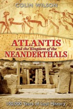 Atlantis and the Kingdom of the Neanderthals: 100,000 Years of Lost History - Colin Wilson